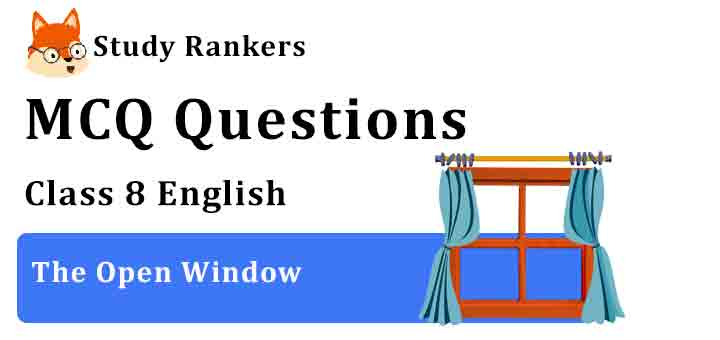 MCQ Questions for Class 8 English Chapter 7 The Open Window It So Happened