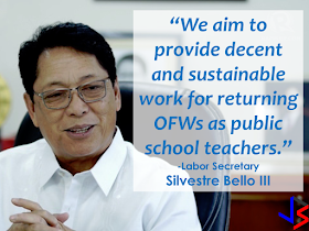 "The Department of Labor and Employment (DOLE)  has an appealed to overseas Filipino workers (OFWs) who are licensed teachers--- return to the Philippines and practice their profession as public school teachers.  This is in line with the Dole's OFW reintegration program called ""Sa 'Pinas, Ikaw ang Ma'am/Sir,""  allowing OFWs who are Licensure Examination for Teachers (LET) passers to apply and be employed by the Department of Education (DepEd) as teachers.  ""We aim to provide decent and sustainable work for returning OFWs as public school teachers,"" Labor Secretary Silvestre Bello III said.         OFWs who returned to the Philippines in the last three years and had teaching experience in the past five years will be covered by the program.  For those who have no teaching experience or those whose teaching experience was interrupted for more than past five years, they can undergo a refresher course online.     Those interested may check www.nrco.dole.gov.ph. Online application forms are available at http://tiny.cc/ofwletpassers.  The DOLE's National Reintegration Center for OFWs implements the program with the DepEd, Professional Regulation Commission, Commission on Higher Education, Technical Education and Skills Development Authority and the Philippine Normal University.  Bello noted that the OFW reintegration program has been a good source of public school teachers for the DepEd. ""It has helped ease the country's insufficient supply of public school teachers especially in the provinces and remote areas,"" he said.  The program has also reunited several OFW families after years of separation.      DOLE regional director Exequiel Sarcauga confirmed that a total of 19 OFWs in Central Visayas have benefited from the program which was also designed to ""reverse out migration by enhancing their skills.""   The new SPIMS beneficiaries formerly worked as teachers and household service workers in Thailand, Hong Kong, China, Singapore, United Arab Emirates and Turkey.  Sarcauga added the beneficiaries are given Teacher 1 positions after having passed and complied with all the requirements with Salary Grade 11.  Five of the former OFWs  from Cebu are now teaching in  public schools of Cebu City, Madridejos, Borbon and Lilo-an in Cebu.   14 beneficiaries, who are residents of Bohol, are now deployed in public elementary and high schools in Dagohoy, Trinidad, Danao, Tubigon, Loay, Cortes, Lila, Carmen, President Carlos P. Garcia, Talibon and Mabini in Bohol.   ©2017 THOUGHTSKOTO"