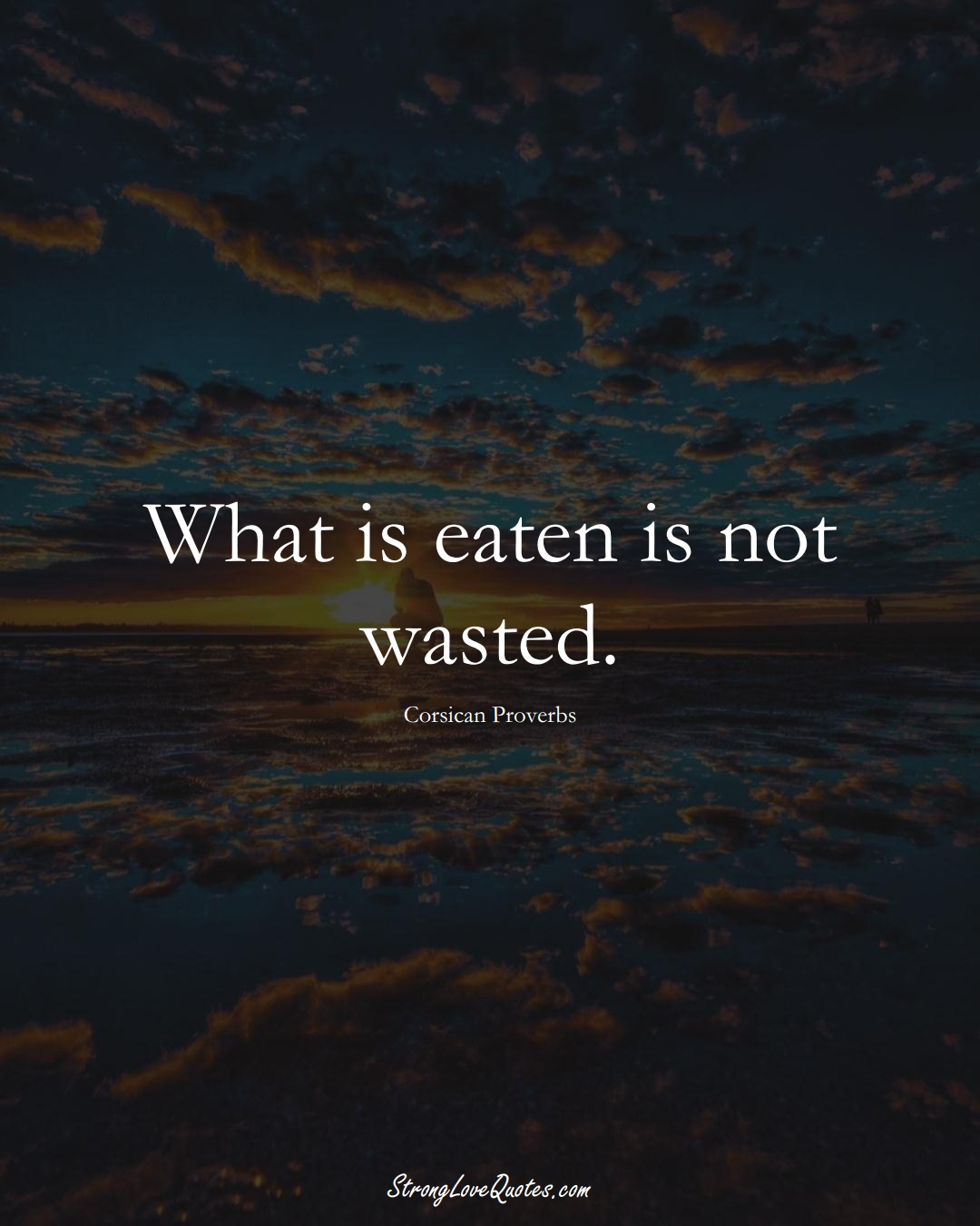 What is eaten is not wasted. (Corsican Sayings);  #EuropeanSayings