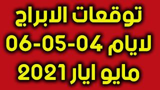 توقعات الابراج لايام 04-05-06 مايو ايار 2021