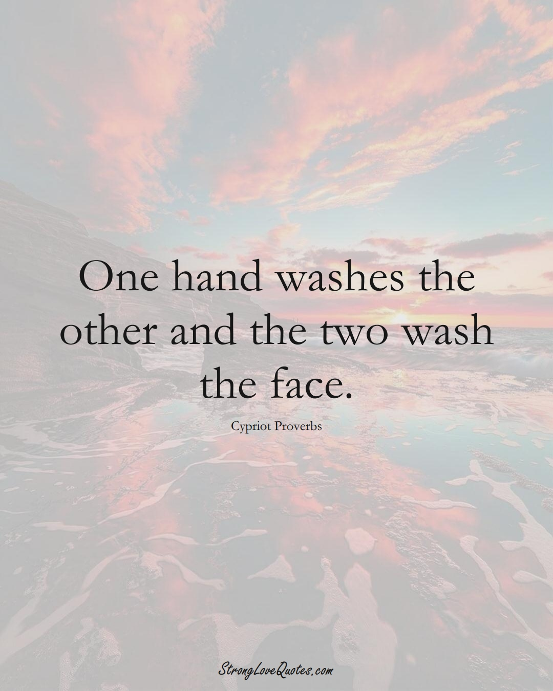 One hand washes the other and the two wash the face. (Cypriot Sayings);  #MiddleEasternSayings