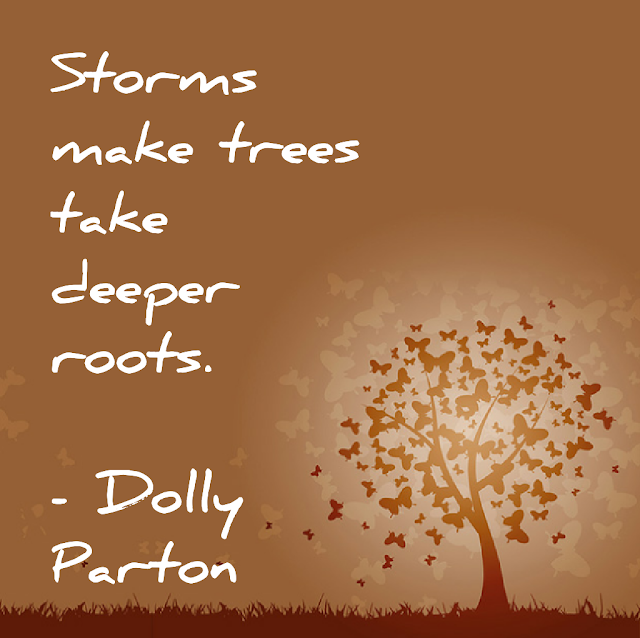 Storms make trees take deeper roots. - Dolly Parton