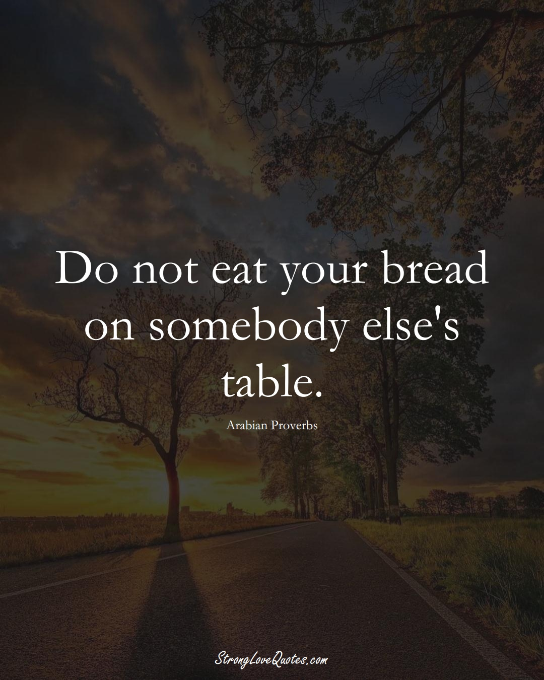 Do not eat your bread on somebody else's table. (Arabian Sayings);  #aVarietyofCulturesSayings