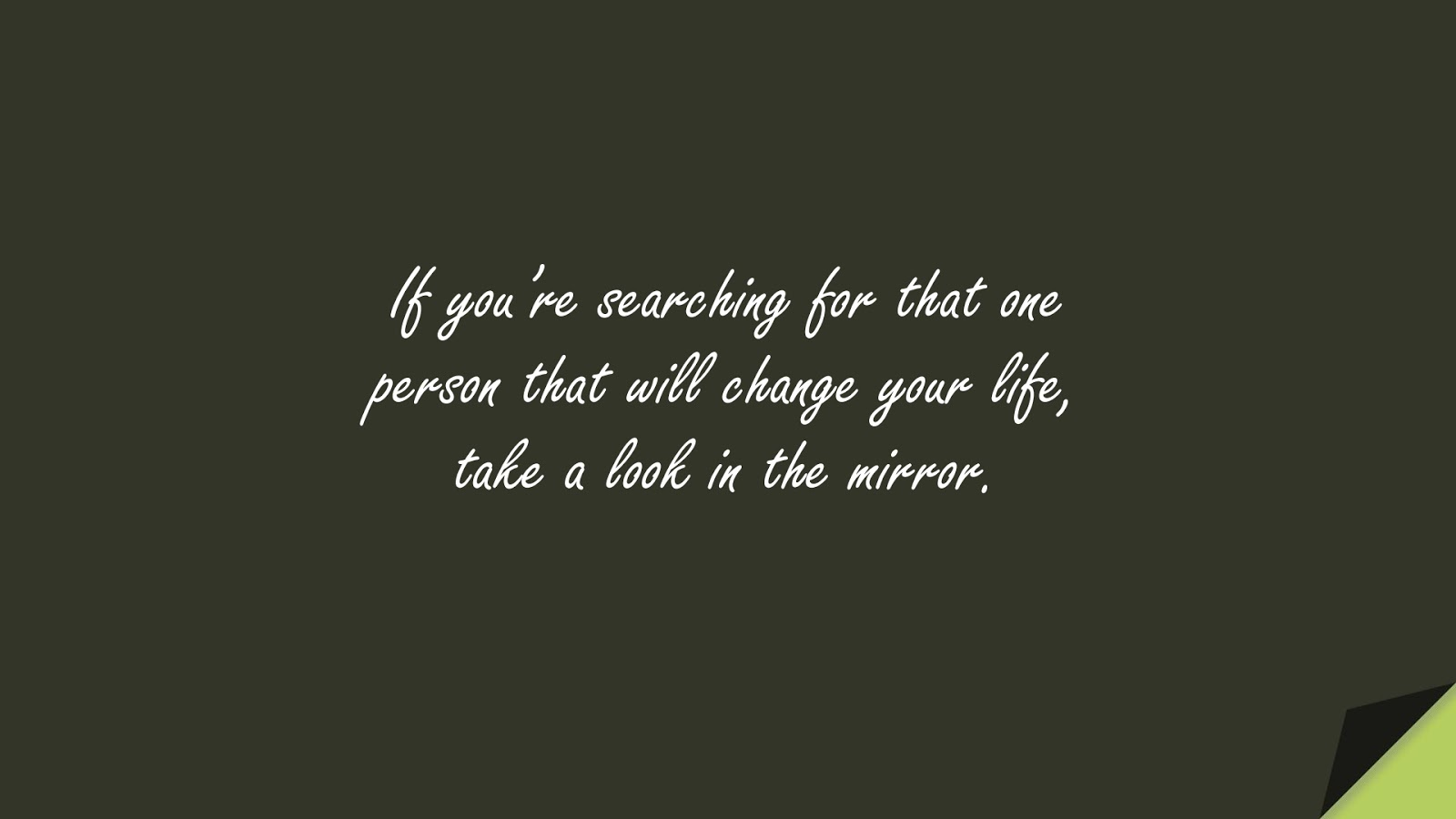 If you're searching for that one person that will change your life, take a look in the mirror.FALSE