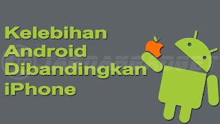 Kelebihan dan Keunggulan Android Dibanding iPhone