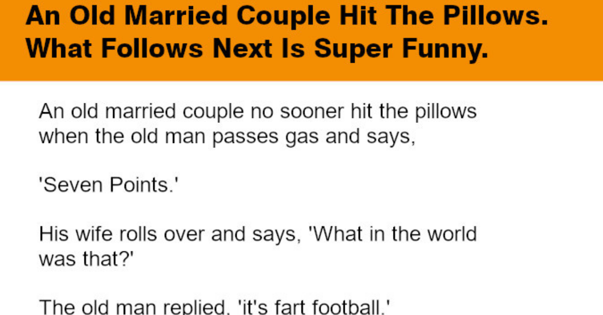 An old married couple no sooner hit the pillows when the old man passes gas and says, 'Seven Points.' An old married couple no sooner hit the pillows when the old man passes gas and says, 'Seven Points.'  His wife rolls over and says, 'What in the world was that?' The old man replied, 'its fart football.'  A few minutes later his wife lets one go and says, 'Touchdown, tie score...'  After about five minutes the old man lets another one go and says, 'Aha. I'm ahead 14 to 7.'  Not to be outdone the wife rips out another one and says, 'Touchdown, tie score.'  Five seconds go by and she lets out a little squeaker and says, 'Field goal, I lead 17 to 14.' Now the pressure is on for the old man.  He refuses to get beaten by a woman, so he strains real hard.  Since defeat is totally unacceptable, he gives it everything he's got, and accidentally poops in the bed.  The wife says, 'What the hell was that?'  The old man says, 'Half time, switch sides