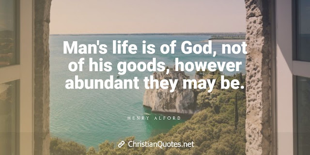 Man's life is of God, not of his goods, however abundant they may be.