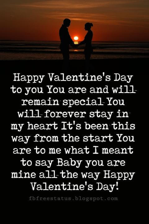 Happy Valentines Day Quotes, Happy Valentine's Day to you You are and will remain special You will forever stay in my heart It's been this way from the start You are to me what I meant to say Baby you are mine all the way Happy Valentine's Day!