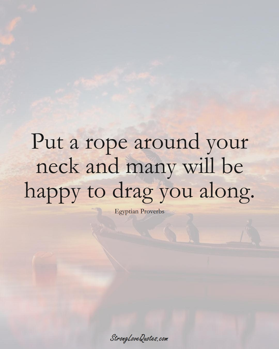 Put a rope around your neck and many will be happy to drag you along. (Egyptian Sayings);  #MiddleEasternSayings