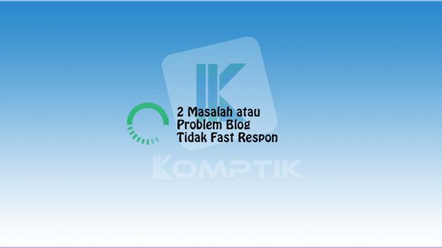 2 Masalah atau Problem Blog Tidak Fast Respon