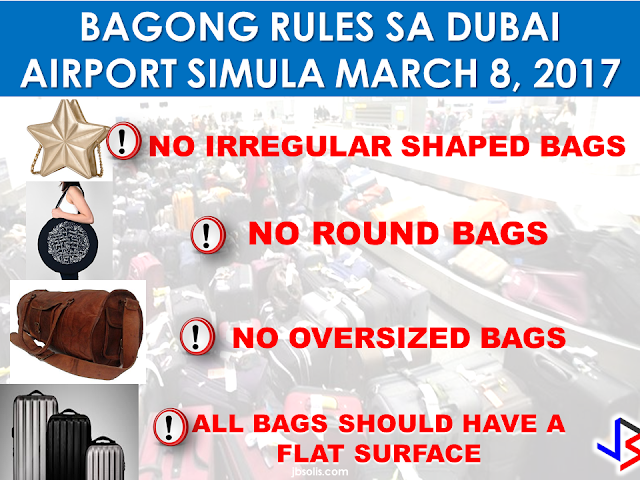 "Dubai International Airport authorities are enforcing stricter baggage rules so you better be aware of these rules to avoid being surprised that your conventional way of packing your baggage may net be suitable anymore.   Effective March 8, 2017, these new rules will be strictly observed at the Dubai International Airport.    These are the new rules:  No irregular shaped bags No oversized bags No round bags All bags should have a flat surface     According to Ali Angizeh, Vice President of Terminal Operations at Dubai International, ""Dubai International provides some of the most sophisticated baggage systems in the world.""   ""However, even the most technologically advanced systems can be disrupted by irregular shaped or oversized bags. Bags that are round or do not have a flat surface of any kind are by far the largest source of baggage jams. These jams can shut down sections of our system, delay baggage delivery to the aircraft and inconvenience our customers"" he added.           According to the rules, round bags that do not have a flat surface will NOT be checked-in.   Dubai Airports has also advised all  the airlines operating into the airport regarding  the new regulations that will take effect next month.   Passengers with non-compliant baggage will also be given the option to have it repacked in boxes, but, of course you'll gonna need to pay.        So, the next time you'll set your feet at the DXB, be mindful of these new rules to avoid any hassles. RECOMMENDED THE HORROR AND TERROR OF BEING A HOUSEMAID IN SAUDI ARABIA  DUTERTE WARNING"