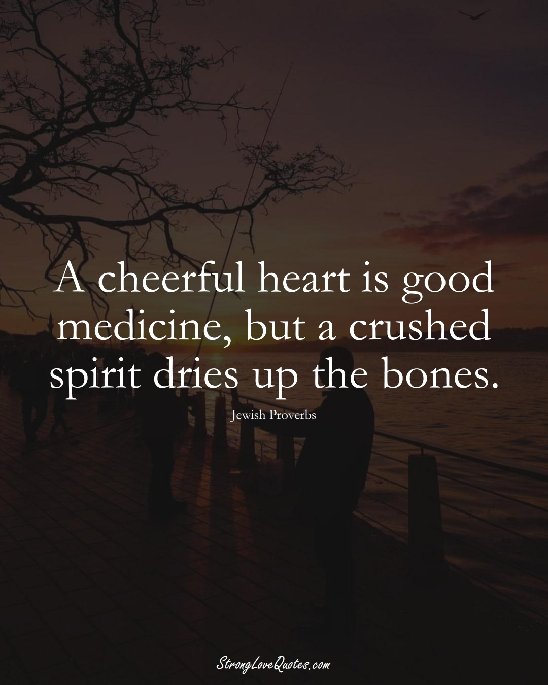 A cheerful heart is good medicine, but a crushed spirit dries up the bones. (Jewish Sayings);  #aVarietyofCulturesSayings