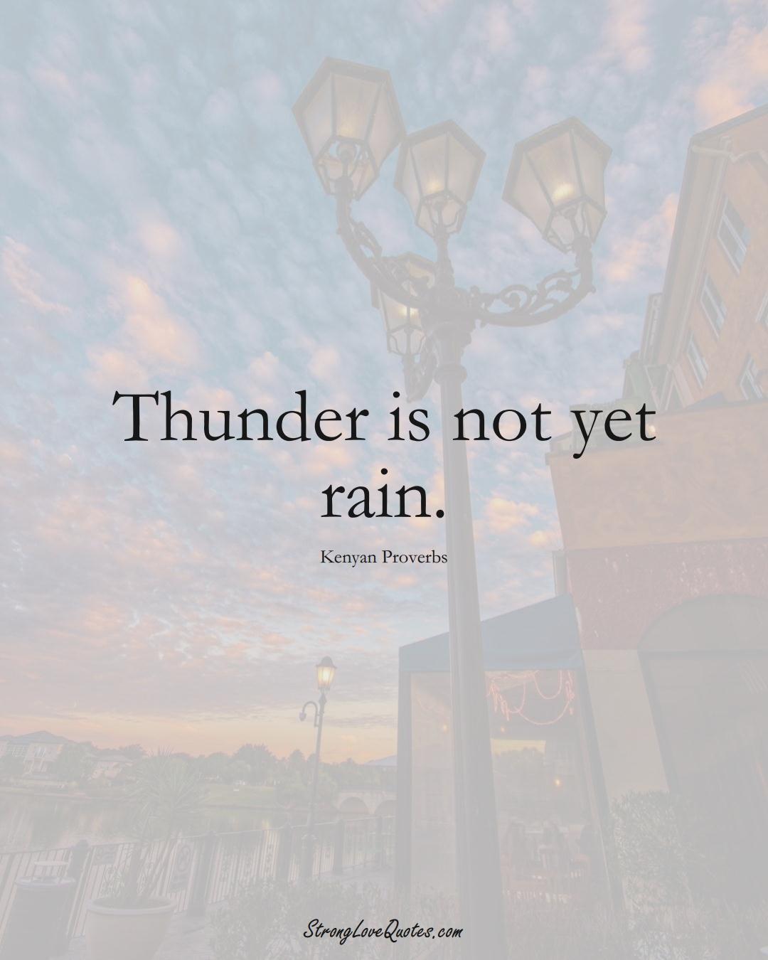 Thunder is not yet rain. (Kenyan Sayings);  #AfricanSayings