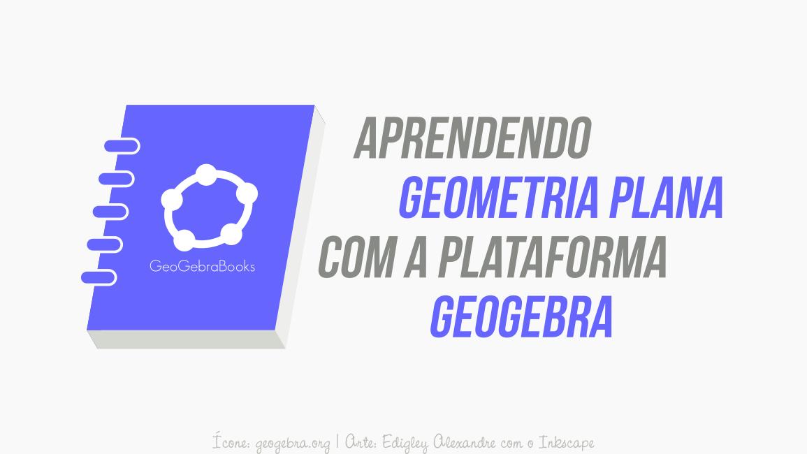 O melhor GeoGebraBooks para aprender Geometria Plana