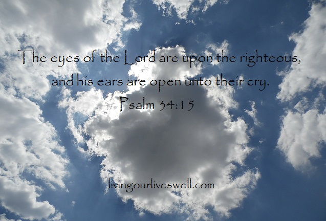 Psalm 34:15 The eyes of the Lord are upon the righteous, and his ears are open unto their cry.