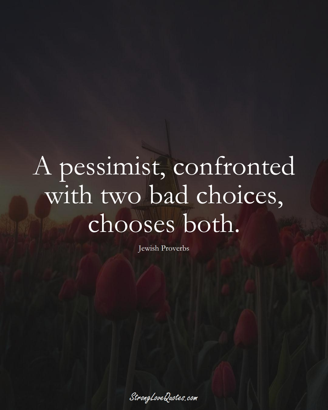 A pessimist, confronted with two bad choices, chooses both. (Jewish Sayings);  #aVarietyofCulturesSayings