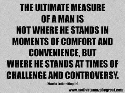 "Success Quotes And Sayings About Life: ""The ultimate measure of a man is not where he stands in moments of comfort and convenience, but where he stands at times of challenge and controversy."" – Martin Luther King Jr."