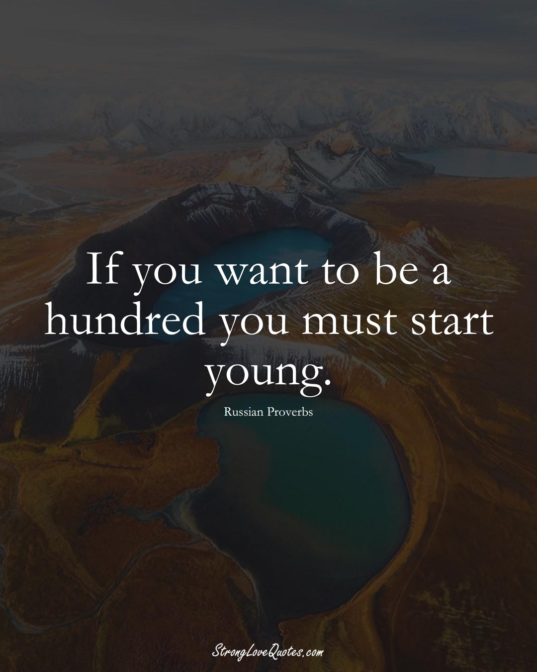 If you want to be a hundred you must start young. (Russian Sayings);  #AsianSayings