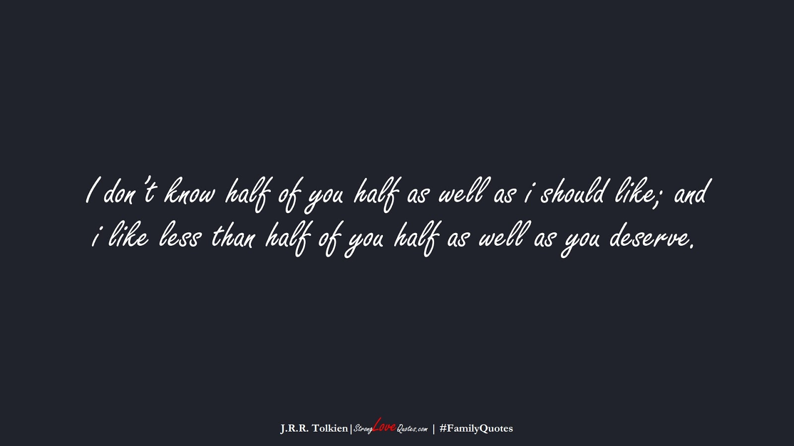 I don't know half of you half as well as i should like; and i like less than half of you half as well as you deserve. (J.R.R. Tolkien);  #FamilyQuotes