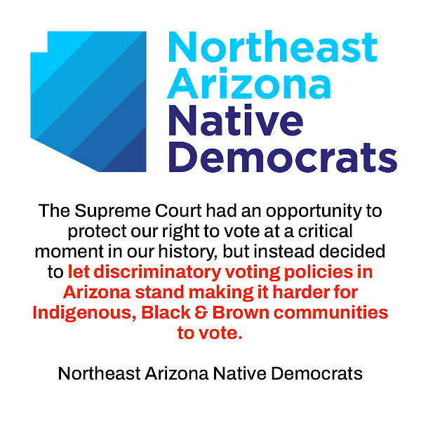 The Supreme Court had an opportunity to protect our right to vote at a critical moment in our history, but instead decided to let discriminatory voting policies in Arizona stand making it harder for Indigenous, Black & Brown communities to vote. — Northeast Arizona Native Democrats
