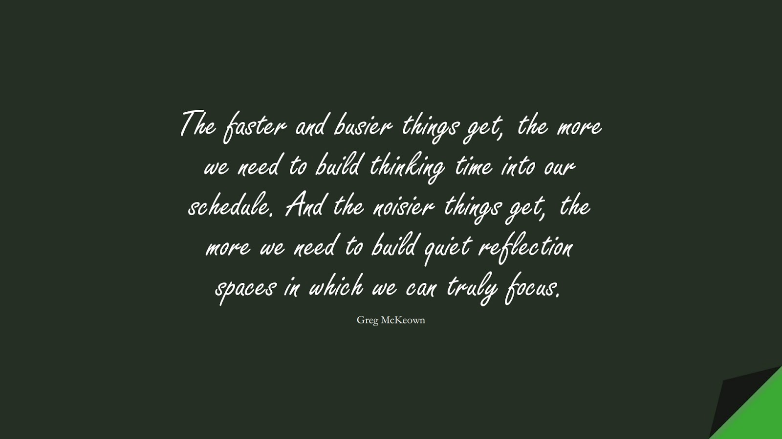 The faster and busier things get, the more we need to build thinking time into our schedule. And the noisier things get, the more we need to build quiet reflection spaces in which we can truly focus. (Greg McKeown);  #AnxietyQuotes