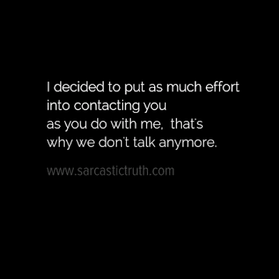 I decided to put as much effort into contacting you as you do with me that's why we don't talk anymore