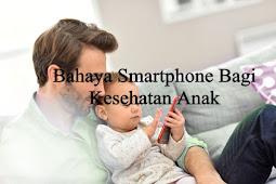 Bahaya Smartphone Bagi Kesehatan Anak