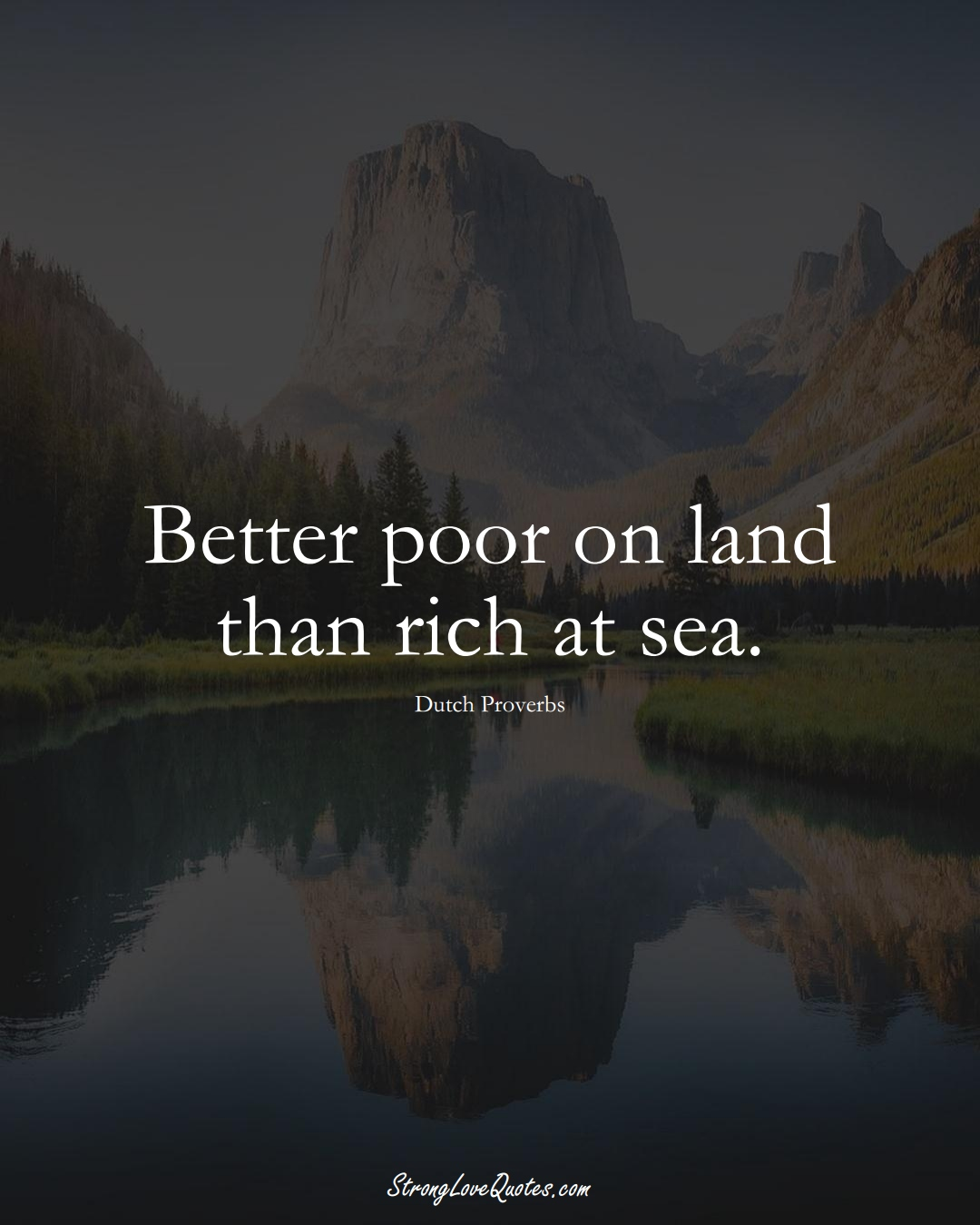 Better poor on land than rich at sea. (Dutch Sayings);  #EuropeanSayings