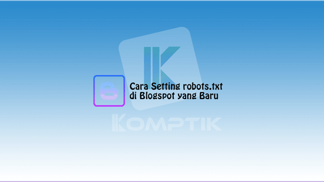 Cara Setting robots.txt di Blogspot yang Baru