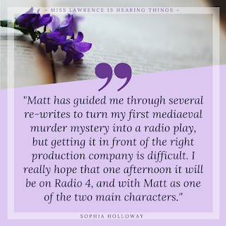 "A quote from the interview by Sophia Holloway. A purple background with flowers and a book at the top. Text reads: ""Matt has guided me through several re-writes to turn my first mediaeval murder mystery into a radio play, but getting it in front of the right production company is difficult. I really hope that one afternoon it will be on Radio 4, and with Matt as one of the two main characters."""