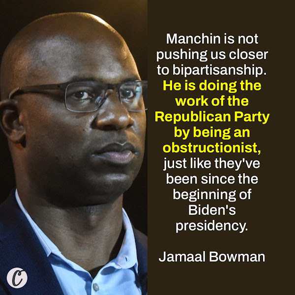 Manchin is not pushing us closer to bipartisanship. He is doing the work of the Republican Party by being an obstructionist, just like they've been since the beginning of Biden's presidency. — Rep. Jamaal Bowman