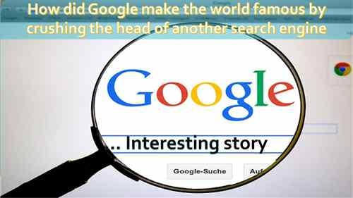 How did Google make the world famous by crushing the head of another search engine ... interesting story