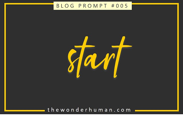 BLOG PROMPT #005 : START