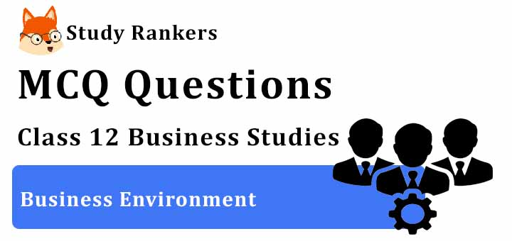 MCQ Questions for Class 12 Business Studies: Ch 3 Business Environment
