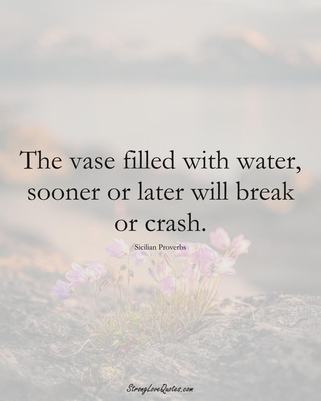 The vase filled with water, sooner or later will break or crash. (Sicilian Sayings);  #EuropeanSayings