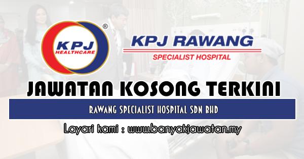 Jawatan Kosong 2019 di Rawang Specialist Hospital Sdn Bhd
