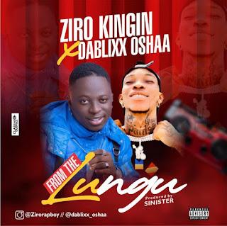 [Music] Ziro Kingin Ft Dablixx Oshaa – From The Lungu
