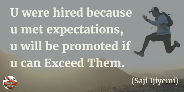 "Motivational Quotes To Work And Make It Happen: ""You were hired because you met expectations, you will be promoted if you can exceed them."" - Saji Ijiyemi"