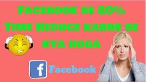 Facebook se 80% Time Reduce karne se kya hoga