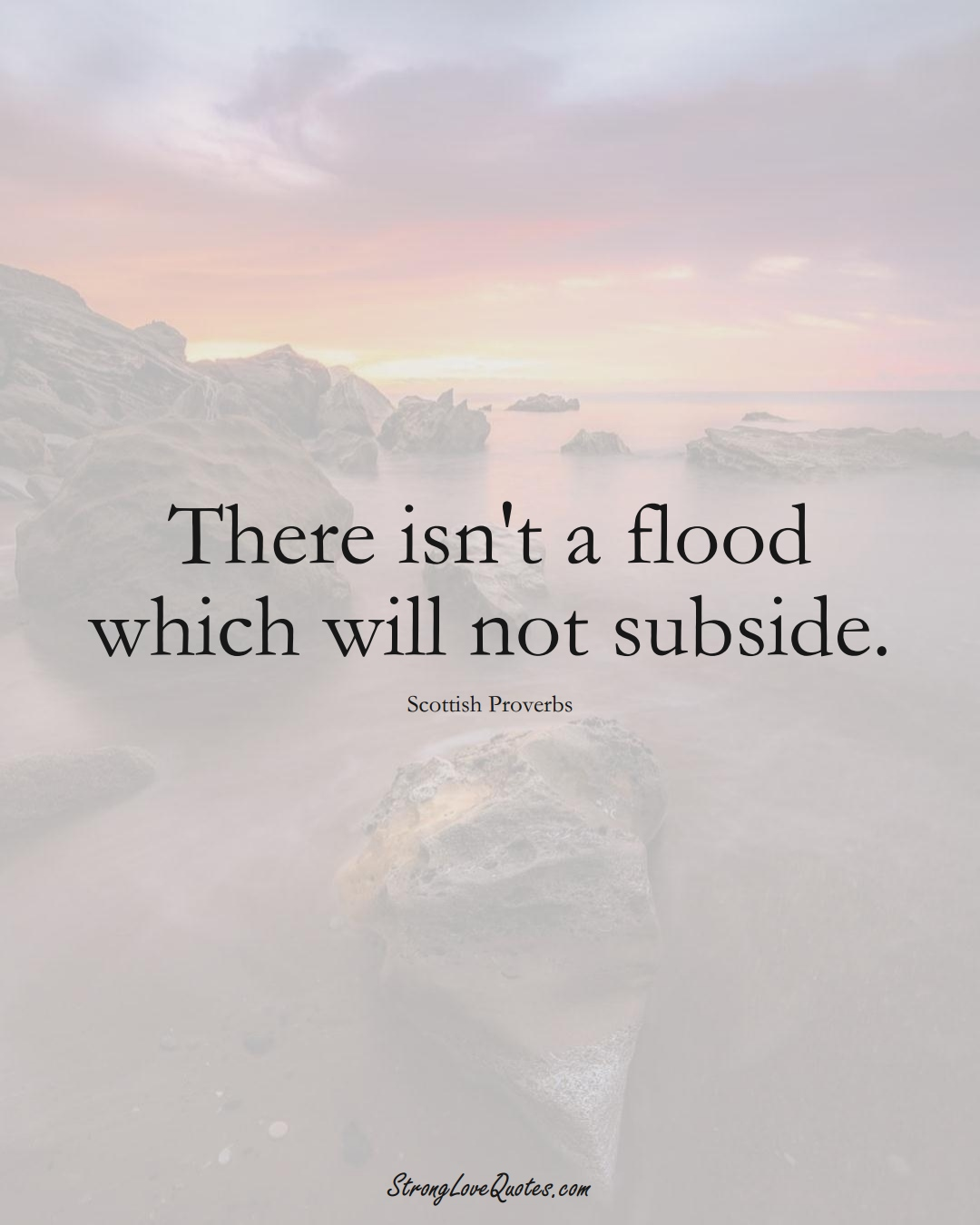 There isn't a flood which will not subside. (Scottish Sayings);  #EuropeanSayings