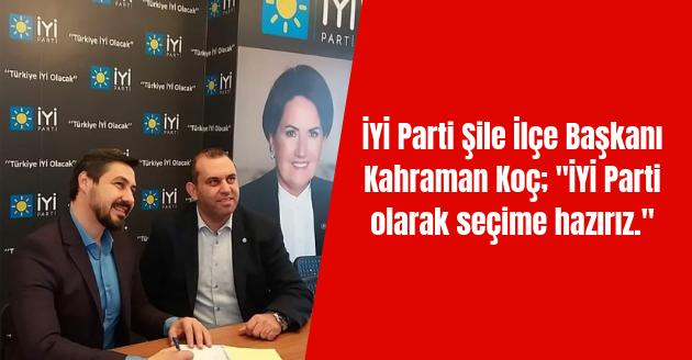 """İYİ Parti Şile İlçe Başkanı Kahraman Koç; """"İYİ Parti olarak seçime hazırız."""""""