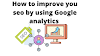 How to improve your SEO by using Google analytics.