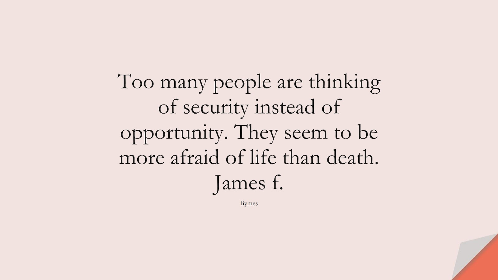 Too many people are thinking of security instead of opportunity. They seem to be more afraid of life than death. James f. (Bymes);  #FearQuotes