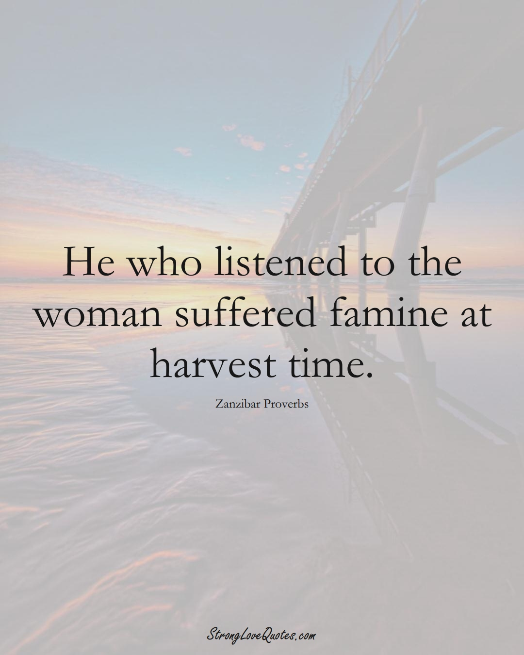 He who listened to the woman suffered famine at harvest time. (Zanzibar Sayings);  #AfricanSayings