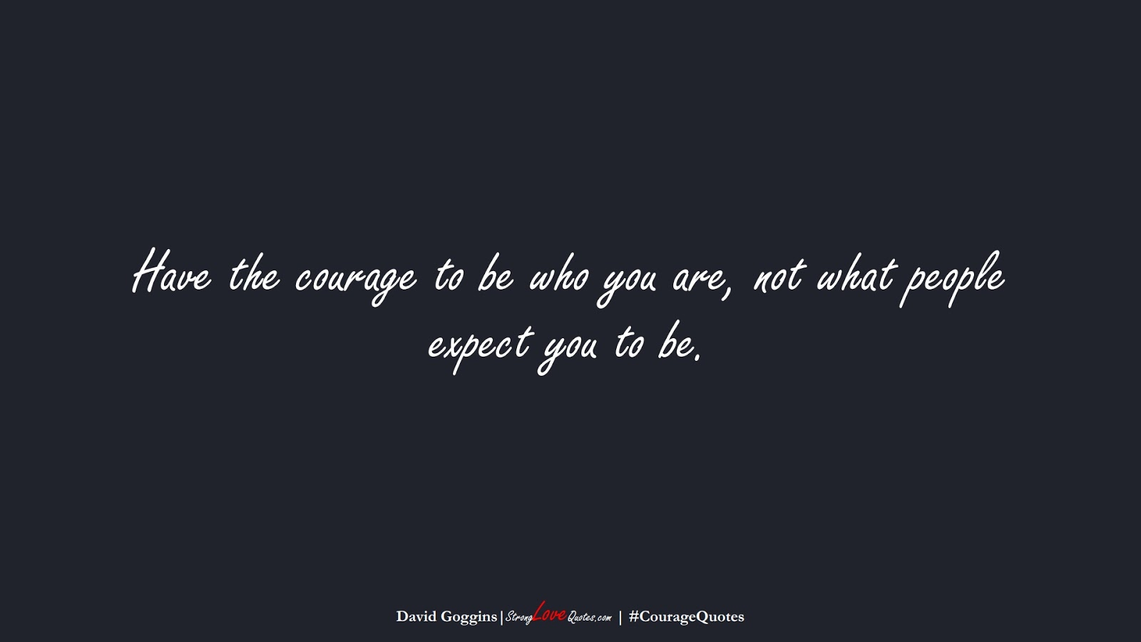 Have the courage to be who you are, not what people expect you to be. (David Goggins);  #CourageQuotes