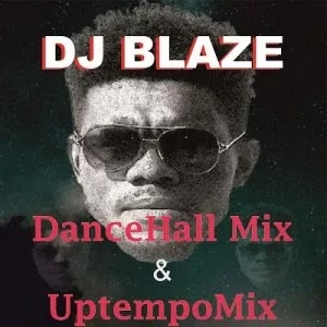 MIX DJ NAIJA MUSIC ::: DJ Blaze – DanceHall Mix + Uptempo Mix