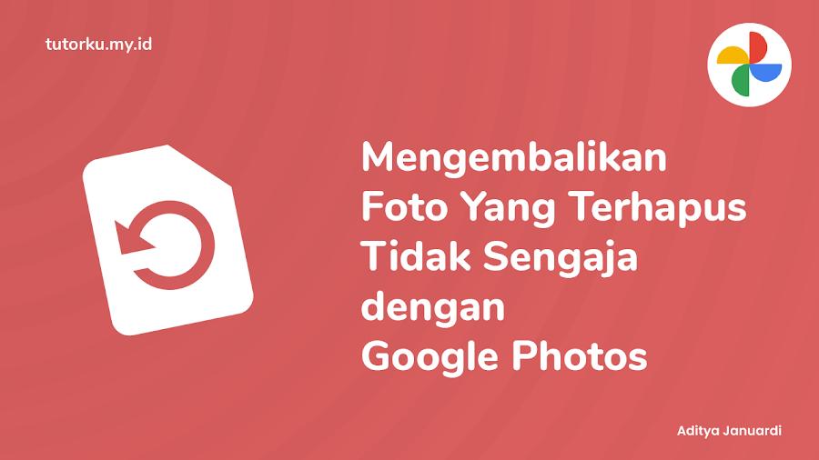 Mengembalikan Foto Yang Terhapus Tidak Sengaja dengan Google Photos