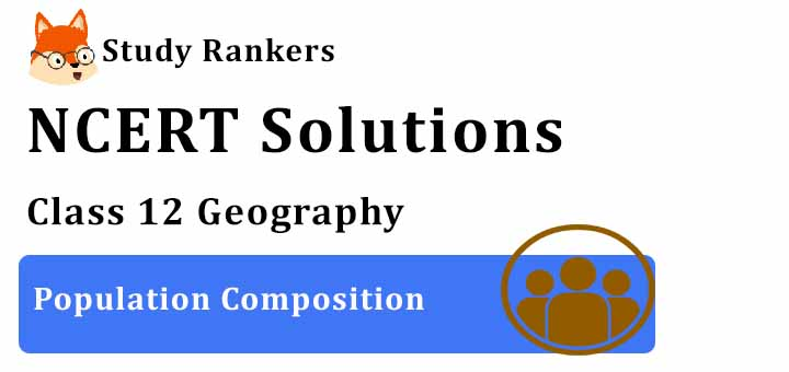 NCERT Solutions for Class 12 Geography Chapter 3 Population Composition