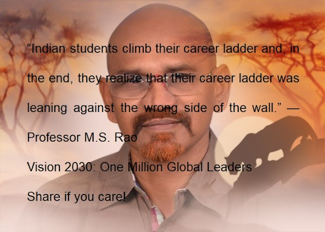 """Indian students climb their career ladder and, in the end, they realize that their career ladder was leaning against the wrong side of the wall."" —Professor M.S. Rao"