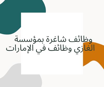 وظائف شاغرة بمؤسسة الغازي وظائف في الإمارات